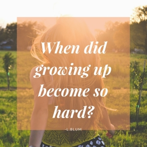 When did growing up become so hard_